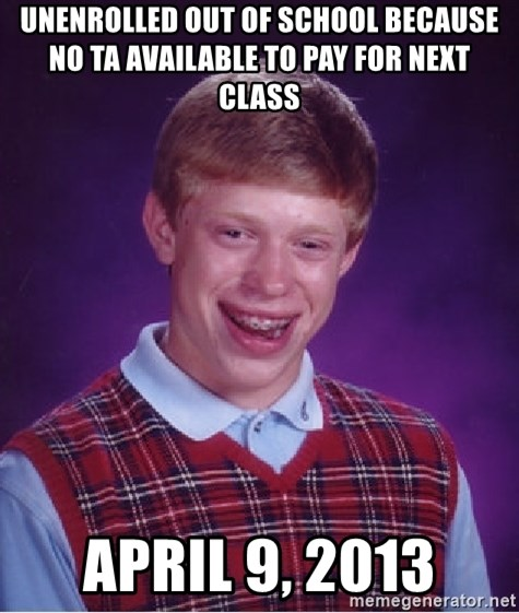 Bad Luck Brian - unenrolled out of school because no ta available to pay for next class april 9, 2013
