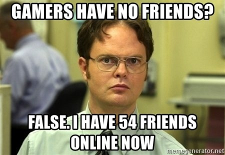 Dwight Schrute - Gamers have no friends? False. I have 54 friends online now