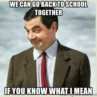 MR bean - we can go back to school together if you know what i mean