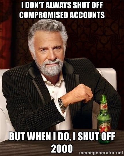 The Most Interesting Man In The World - i don't always shut off compromised accounts but when i do, i shut off 2000