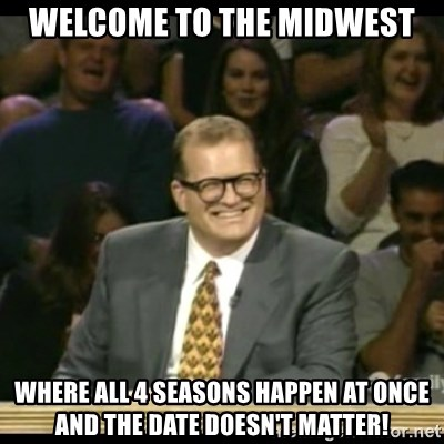 Whose Line - Welcome to the midwest where all 4 seasons happen at once and the date doesn't matter!