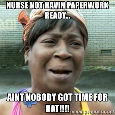 Ain't Nobody got time fo that - nurse not havin paperwork ready... aint nobody got time for dat!!!!