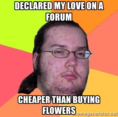 Butthurt Dweller - declared my love on a forum cheaper than buying flowers