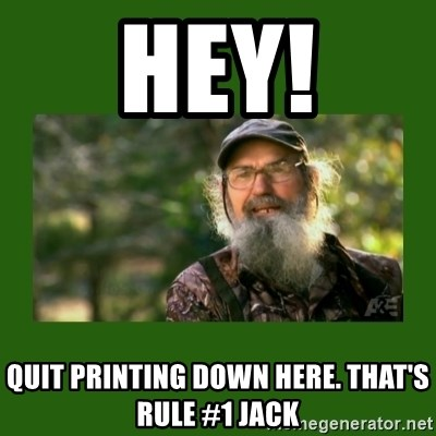 Si Robertson - HEY! Quit printing down here. that's rule #1 jack