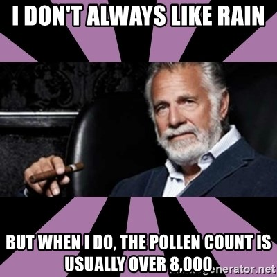 The Most Interesting Man - i don't always like rain but when i do, the pollen count is usually over 8,000