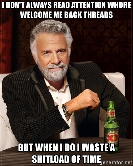 The Most Interesting Man In The World - I don't always read attention whore welcome me back threads But when i do I waste a shitload of time