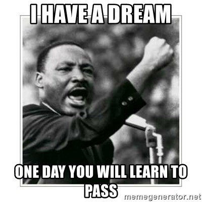 I HAVE A DREAM - I have a dream One day you will leArn to pass