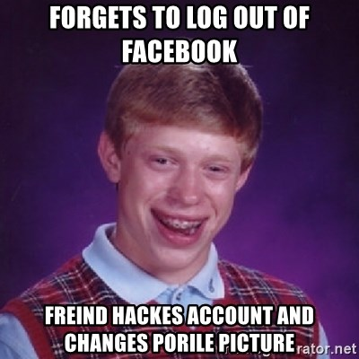 Bad Luck Brian - Forgets to log out of Facebook freind hackes account and changes porile picture