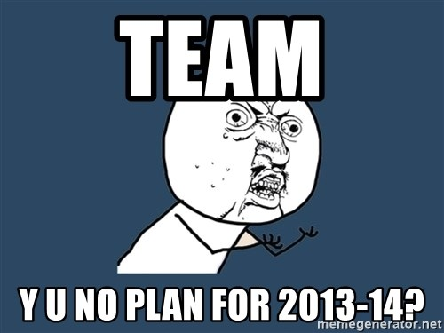 Y U No - team y u no plan for 2013-14?