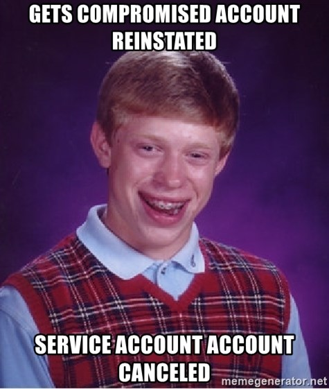 Bad Luck Brian - Gets compromised account reinstated service account account canceled