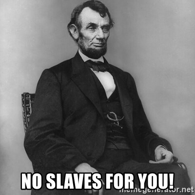 Abraham Lincoln  -  no slaves for you!