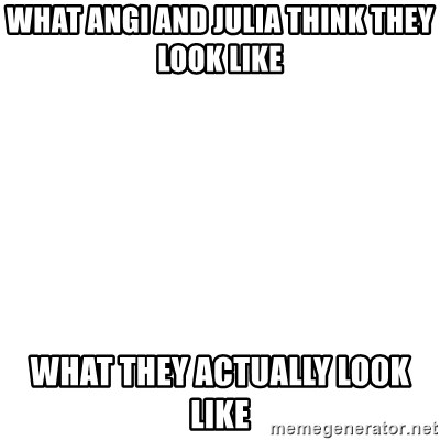 Blank Template - What Angi and Julia think they look like What they actually look like