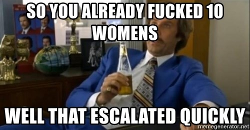 That escalated quickly-Ron Burgundy - so you already fucked 10 womens well that escalated quickly