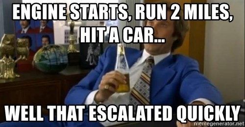 That escalated quickly-Ron Burgundy - engine starts, run 2 miles, hit a car... well that escalated quickly