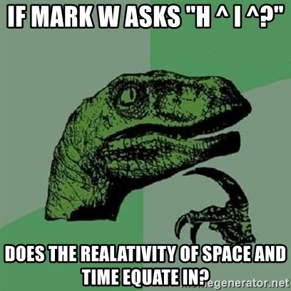 """Velociraptor Xd - IF MARK W ASKS """"h ^ I ^?"""" Does the realativity of space and time equate in?"""