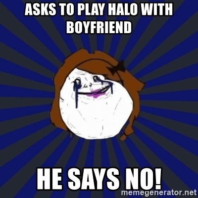 Forever Alone Girl - Asks to play halo with boyfriend He says no!