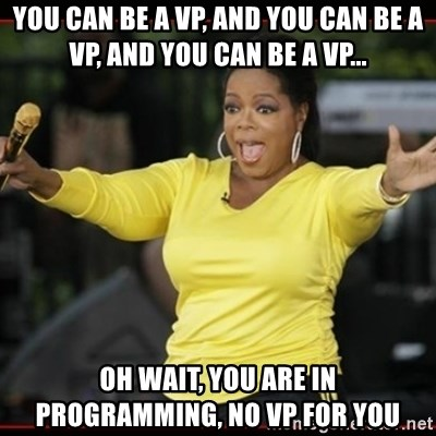Overly-Excited Oprah!!!  - You can be a VP, and you can be a vp, and you can be a vp... OH wait, you are in programming, NO VP FOR YOU