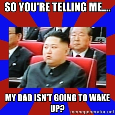 kim jong un - So you're telling me.... my dad isn't going to wake up?