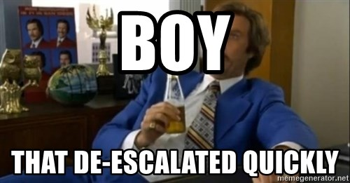 That escalated quickly-Ron Burgundy - Boy That De-escalated Quickly