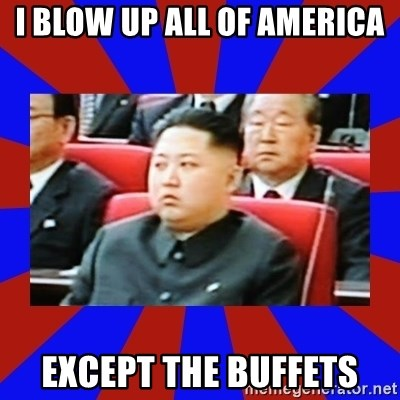 kim jong un - I blow up all of America except the buffets