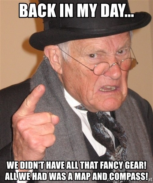 Angry Old Man - back in my day... we didn't have all that fancy gear! all we had was a map and compass!