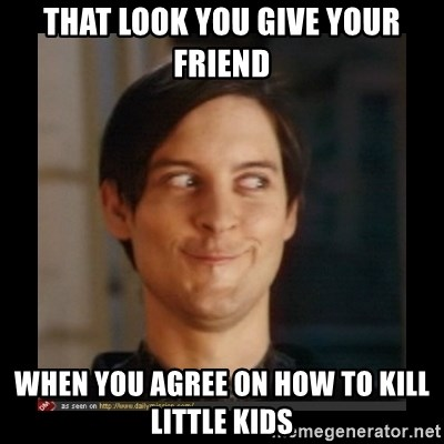 Tobey_Maguire - That look you give your friend when you agree on how to kill little kids