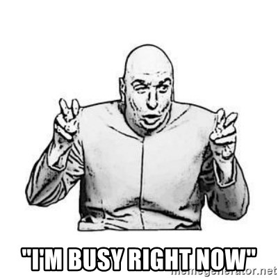 """Sceptical Dr. Evil -  """"i'm busy right now"""""""
