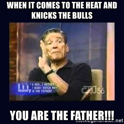 Maury Povich Father - When it comes to the heat and knicks THE BULLS  YOU ARE THE FATHER!!!