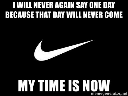 Nike swoosh - I will never again say one day because that day will never come  My time is now