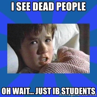 i see dead people - I see Dead people oh wait... just ib students
