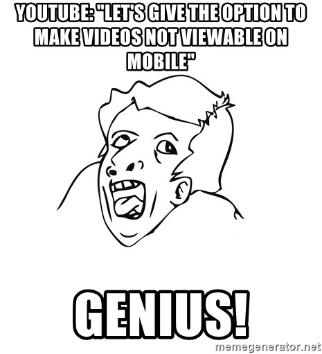 "genius rage meme - YouTube: ""let's give the option to make videos not viewable on mobIle""  Genius!"