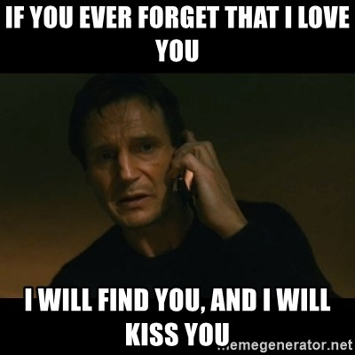 liam neeson taken - if you ever forget that i love you i will find you, and i will kiss you