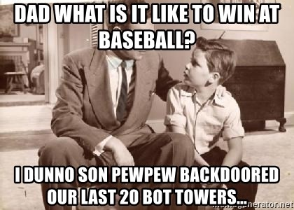 Racist Father - dad what is it like to win at baseball? I dunno son pewpew backdoored our last 20 bot towers...