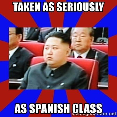 kim jong un - TAKEN AS SERIOUSLY AS SPANISH CLASS