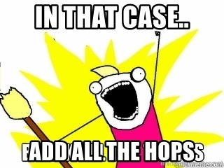 Break All The Things - In that case.. add all the hops