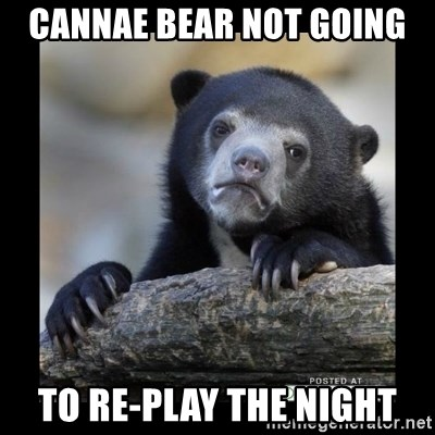 sad bear - Cannae Bear not going to re-play the night