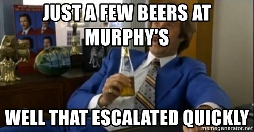 That escalated quickly-Ron Burgundy - Just a Few beers at Murphy's Well That Escalated Quickly
