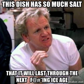 Gordon Ramsay - THIS DISH HAS SO MUCH SALT THAT IT WILL LAST THROUGH THE NEXT   F@#*ING ICE AGE