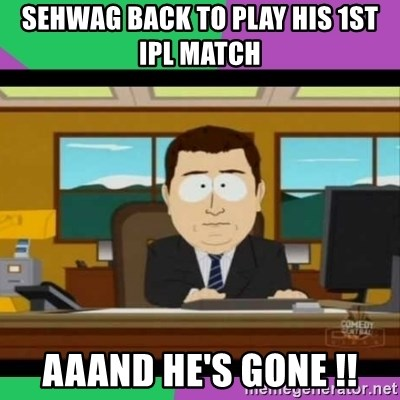 south park it's gone - SEHWAG BACK TO PLAY HIS 1ST IPL MATCH AAAND HE'S GONE !!