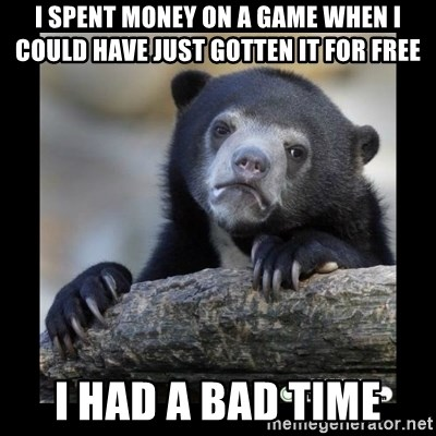 sad bear - i spent money on a game when i could have just gotten it for free i had a bad time