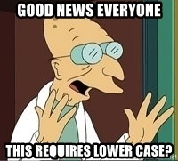 Professor Farnsworth - good news everyone this requires lower case?