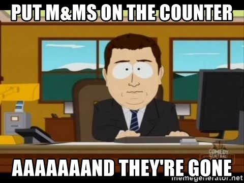 south park aand it's gone - put M&Ms on the counter AAAAAAAND they're gone