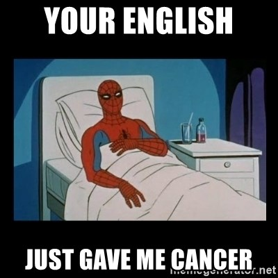 it gave me cancer - your english  just gave me cancer