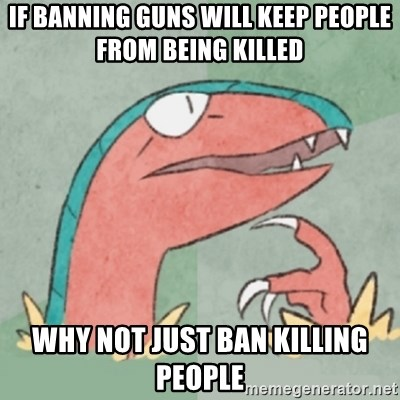Filosoarcheops - If banning guns will keep people from being killed why not just ban killing people