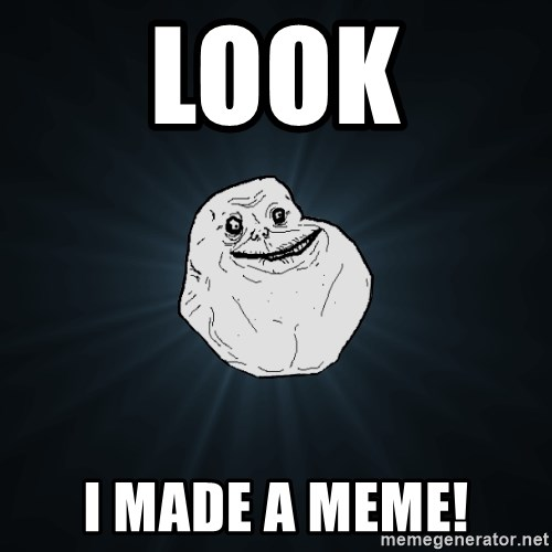 Forever Alone - LOOK I made a meme!