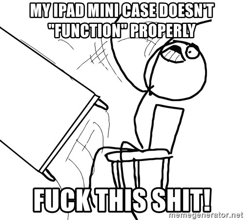 "Desk Flip Rage Guy - my ipad mini case doesn't ""function"" properly fuck this shit!"