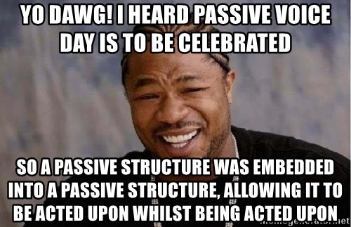 Yo Dawg - yo dawg! i heard passive voice day is to be celebrated so a passive structure was embedded into a passive structure, allowing it to be acted upon whilst being acted upon