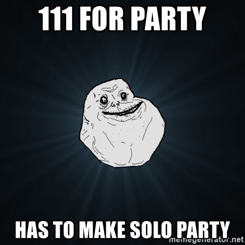 Forever Alone - 111 FOR PARTY Has to make solo party
