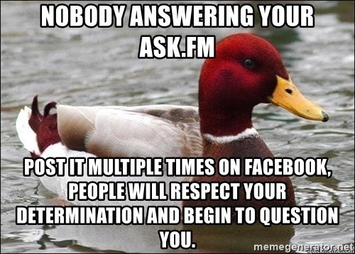 Malicious advice mallard - Nobody answering your Ask.fm post it multiple times on facebook, people will respect your determination and begin to question you.
