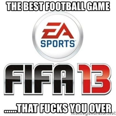I heard fifa 13 is so real - the best football game ......that fucks you over